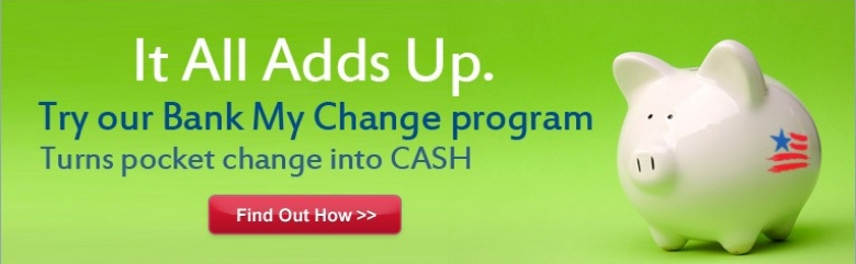It all adds up. Try our Bank My Change program. Turns pocket change into CASH. Find out how.